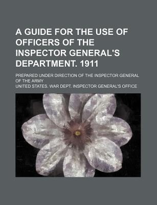 A Guide for the Use of Officers of the Inspector General's Department. 1911; Prepared Under Direction of the Inspector General of the Army