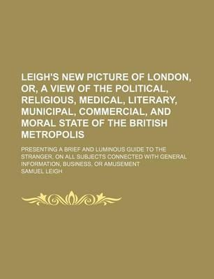 Leigh's New Picture of London, Or, a View of the Political, Religious, Medical, Literary, Municipal, Commercial, and Moral State of the British Metropolis; Presenting a Brief and Luminous Guide to the Stranger, on All Subjects Connected