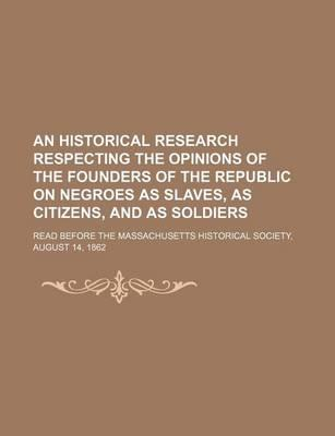 An Historical Research Respecting the Opinions of the Founders of the Republic on Negroes as Slaves, as Citizens, and as Soldiers; Read Before the Ma