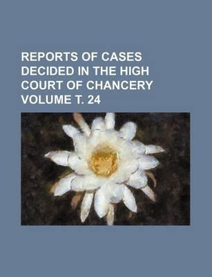 Reports of Cases Decided in the High Court of Chancery Volume . 24