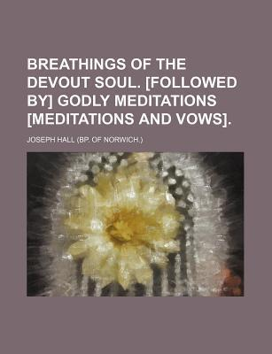 Breathings of the Devout Soul. [Followed By] Godly Meditations [Meditations and Vows]