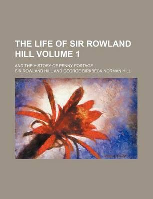 The Life of Sir Rowland Hill; And the History of Penny Postage Volume 1