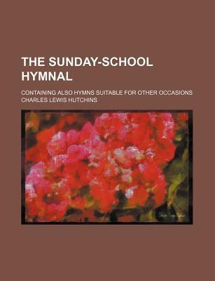 The Sunday-School Hymnal; Containing Also Hymns Suitable for Other Occasions