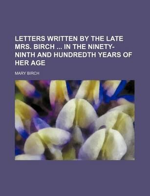 Letters Written by the Late Mrs. Birch in the Ninety-Ninth and Hundredth Years of Her Age
