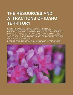 The Resources and Attractions of Idaho Territory; Facts Regarding Climate, Soil, Minerals, Agricultural and Grazing Lands, Forests, Scenery, Game and Fish, and Reliable Information on Other Topics Applicable to the Wants of the
