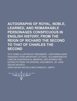 Autographs of Royal, Noble, Learned, and Remarkable Personages Conspicuous in English History, from the Reign of Richard the Second to That of Charles the Second; With Some Illustrious Foreigners Containing Many Passages from Important