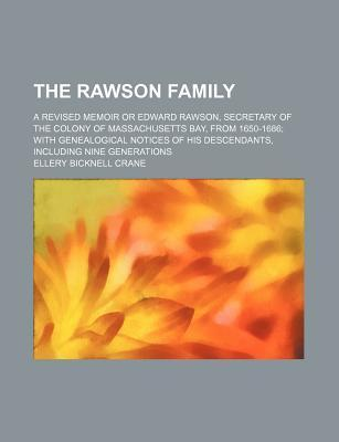 The Rawson Family; A Revised Memoir or Edward Rawson, Secretary of the Colony of Massachusetts Bay, from 1650-1686 with Genealogical Notices of His Descendants, Including Nine Generations