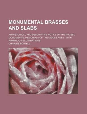 Monumental Brasses and Slabs; An Historical and Descriptive Notice of the Incised Monumental Memorials of the Middle Ages with Numerous Illustrations