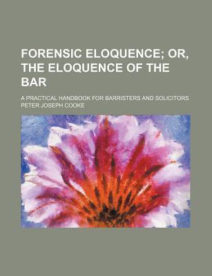 Forensic Eloquence; Or, the Eloquence of the Bar. a Practical Handbook for Barristers and Solicitors