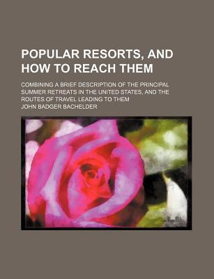 Popular Resorts, and How to Reach Them; Combining a Brief Description of the Principal Summer Retreats in the United States, and the Routes of Travel Leading to Them