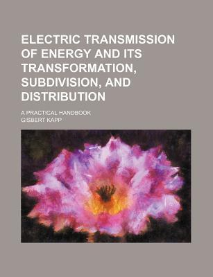 Electric Transmission of Energy and Its Transformation, Subdivision, and Distribution; A Practical Handbook
