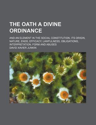 The Oath a Divine Ordinance; And an Element in the Social Constitution, Its Origin, Nature, Ends, Efficacy, Lawfulness, Obligations, Interpretation, Form and Abuses