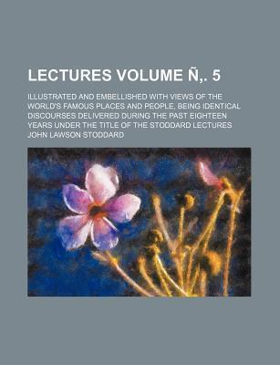 Lectures; Illustrated and Embellished with Views of the World's Famous Places and People, Being Identical Discourses Delivered During the Past Eightee