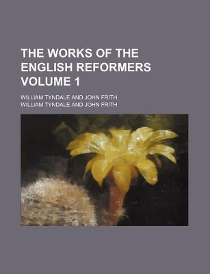 The Works of the English Reformers; William Tyndale and John Frith Volume 1