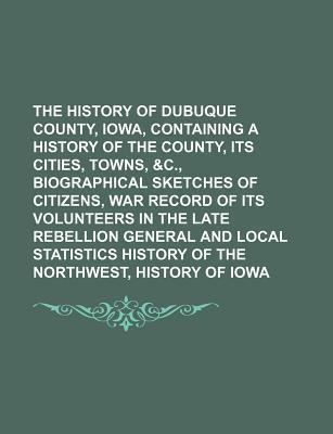 The History of Dubuque County, Iowa, Containing a History of the County, Its Cities, Towns, &C., Biographical Sketches of Citizens, War Record of Its