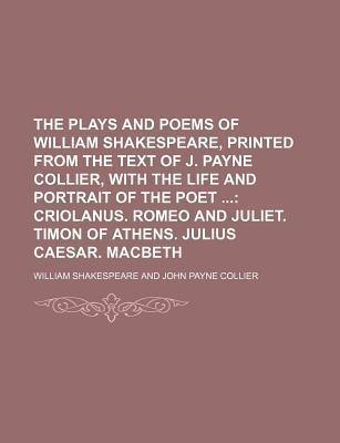 The Plays and Poems of William Shakespeare, Printed from the Text of J. Payne Collier, with the Life and Portrait of the Poet; Criolanus. Romeo and Juliet. Timon of Athens. Julius Caesar. Macbeth
