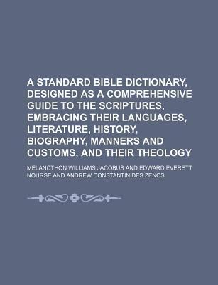 A Standard Bible Dictionary, Designed as a Comprehensive Guide to the Scriptures, Embracing Their Languages, Literature, History, Biography, Manners and Customs, and Their Theology