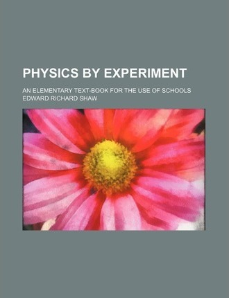 Physics by Experiment; An Elementary Text-Book for the Use of Schools