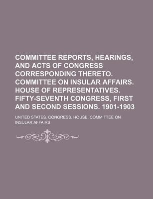 Committee Reports, Hearings, and Acts of Congress Corresponding Thereto. Committee on Insular Affairs. House of Representatives. Fifty-Seventh Congress, First and Second Sessions. 1901-1903