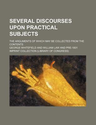 Several Discourses Upon Practical Subjects; The Arguments of Which May Be Collected from the Contents