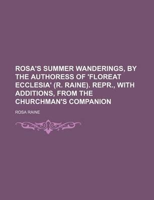 Rosa's Summer Wanderings, by the Authoress of 'Floreat Ecclesia' (R. Raine). Repr., with Additions, from the Churchman's Companion