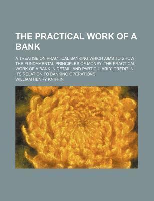 The Practical Work of a Bank; A Treatise on Practical Banking Which Aims to Show the Fundamental Principles of Money the Practical Work of a Bank in Detail, and Particularly, Credit in Its Relation to Banking Operations