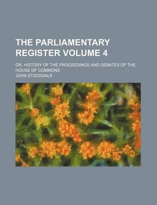 The Parliamentary Register; Or, History of the Proceedings and Debates of the House of Commons Volume 4