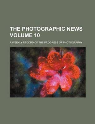 The Photographic News; A Weekly Record of the Progress of Photography Volume 10