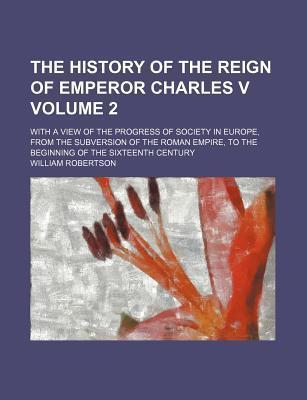 The History of the Reign of Emperor Charles V; With a View of the Progress of Society in Europe, from the Subversion of the Roman Empire, to the Beginning of the Sixteenth Century Volume 2