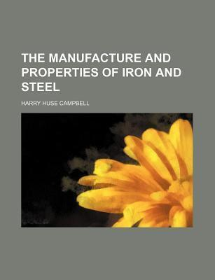 The Manufacture and Properties of Iron and Steel