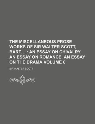 The Miscellaneous Prose Works of Sir Walter Scott, Bart.; An Essay on Chivalry. an Essay on Romance. an Essay on the Drama Volume 6