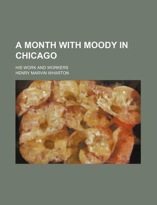 A Month with Moody in Chicago; His Work and Workers