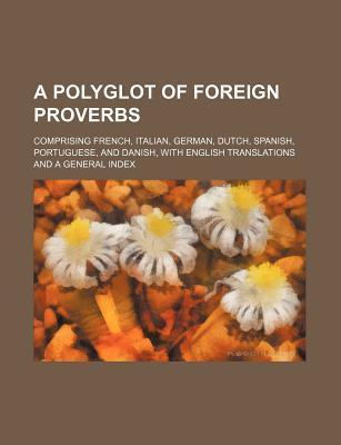A Polyglot of Foreign Proverbs; Comprising French, Italian, German, Dutch, Spanish, Portuguese, and Danish, with English Translations and a General