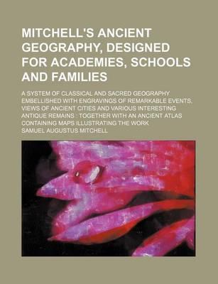 Mitchell's Ancient Geography, Designed for Academies, Schools and Families; A System of Classical and Sacred Geography Embellished with Engravings of