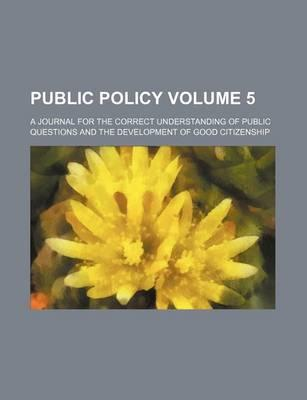 Public Policy; A Journal for the Correct Understanding of Public Questions and the Development of Good Citizenship Volume 5