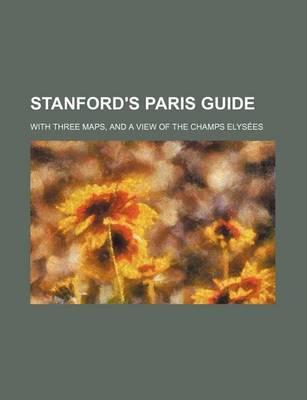 Stanford's Paris Guide; With Three Maps, and a View of the Champs Elysees