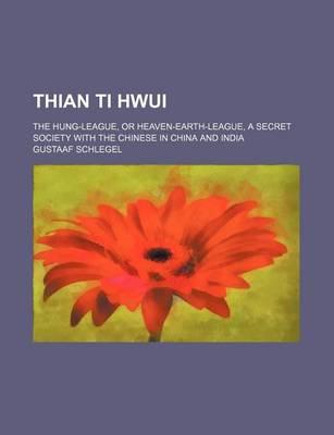 Thian Ti Hwui; The Hung-League, or Heaven-Earth-League, a Secret Society with the Chinese in China and India