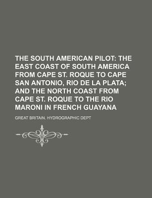 The South American Pilot; The East Coast of South America from Cape St. Roque to Cape San Antonio, Rio de La Plata and the North Coast from Cape St. Roque to the Rio Maroni in French Guayana