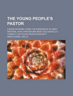 The Young People's Pastor; A Book Showing, from the Experience of Many Pastors, How a Pastor May Most Successfully Conduct His Young People's Society