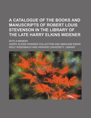 A Catalogue of the Books and Manuscripts of Robert Louis Stevenson in the Library of the Late Harry Elkins Widener; With a Memoir