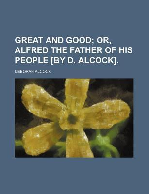 Great and Good; Or, Alfred the Father of His People [By D. Alcock].