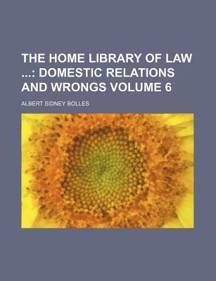 The Home Library of Law; Domestic Relations and Wrongs Volume 6