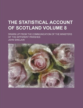 The Statistical Account of Scotland; Drawn Up from the Communication of the Ministers of the Different Parishes Volume 8