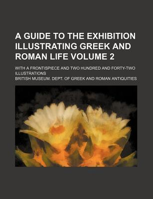A Guide to the Exhibition Illustrating Greek and Roman Life; With a Frontispiece and Two Hundred and Forty-Two Illustrations Volume 2