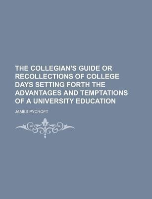 The Collegian's Guide or Recollections of College Days Setting Forth the Advantages and Temptations of a University Education