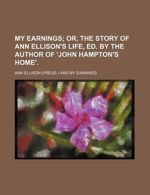 My Earnings; Or, the Story of Ann Ellison's Life, Ed. by the Author of 'John Hampton's Home'.