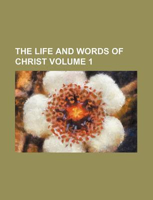 The Life and Words of Christ Volume 1