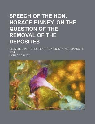 Speech of the Hon. Horace Binney, on the Question of the Removal of the Deposites; Delivered in the House of Representatives, January, 1834