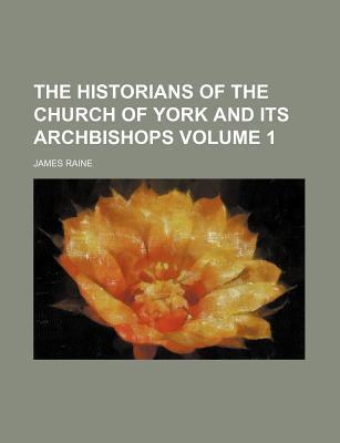 The Historians of the Church of York and Its Archbishops Volume 1
