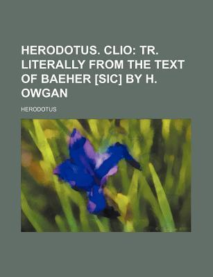 Herodotus. Clio; Tr. Literally from the Text of Baeher [Sic] by H. Owgan